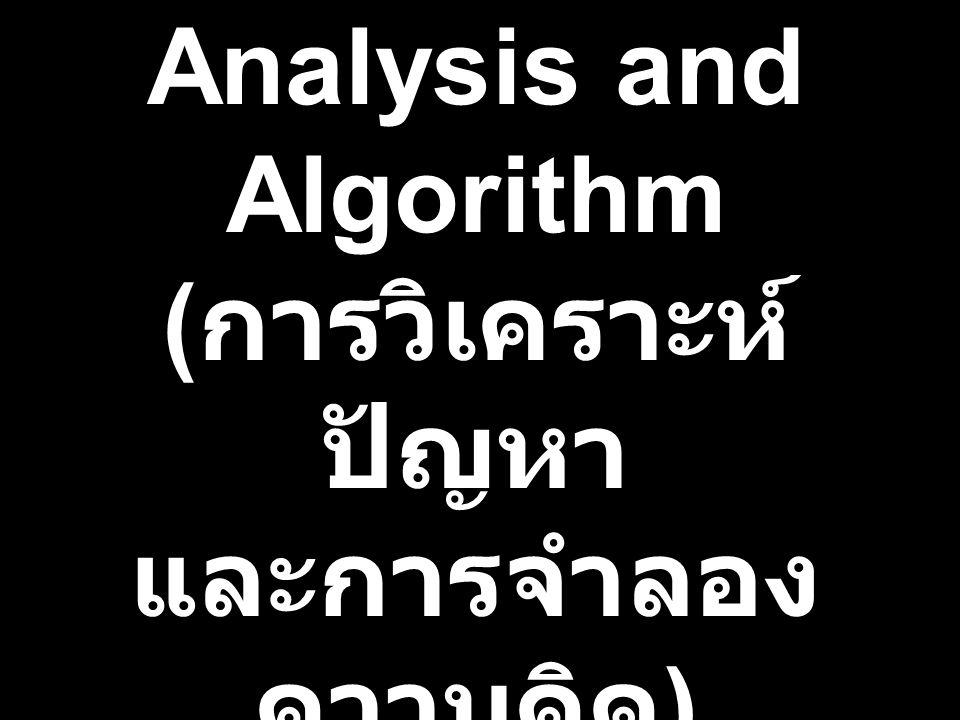 Problem Analysis and Algorithm ( การวิเคราะห์ ปัญหา และการจำลอง ความคิด )