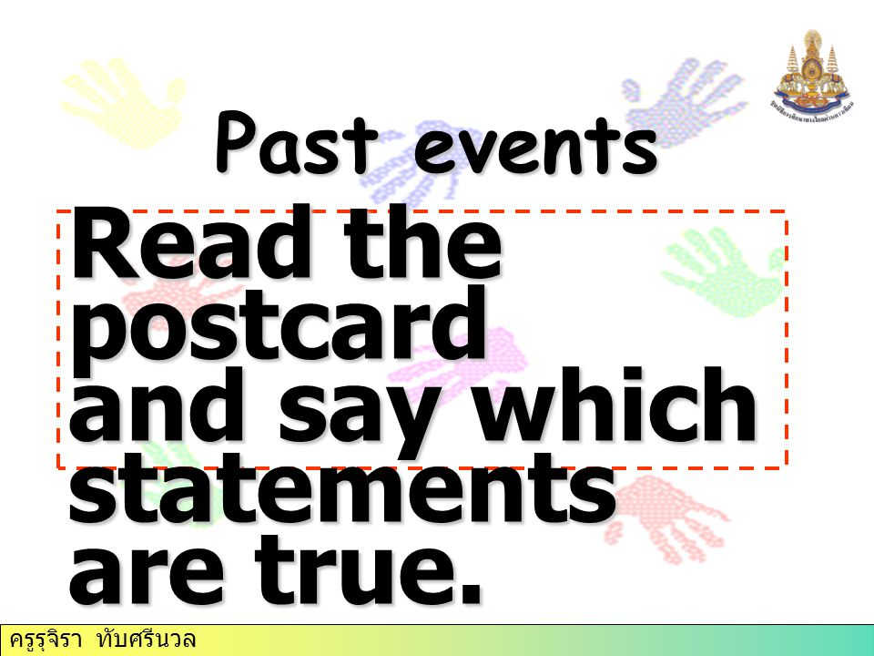 Past events Read the postcard and say which statements are true. ครูรุจิรา ทับศรีนวล