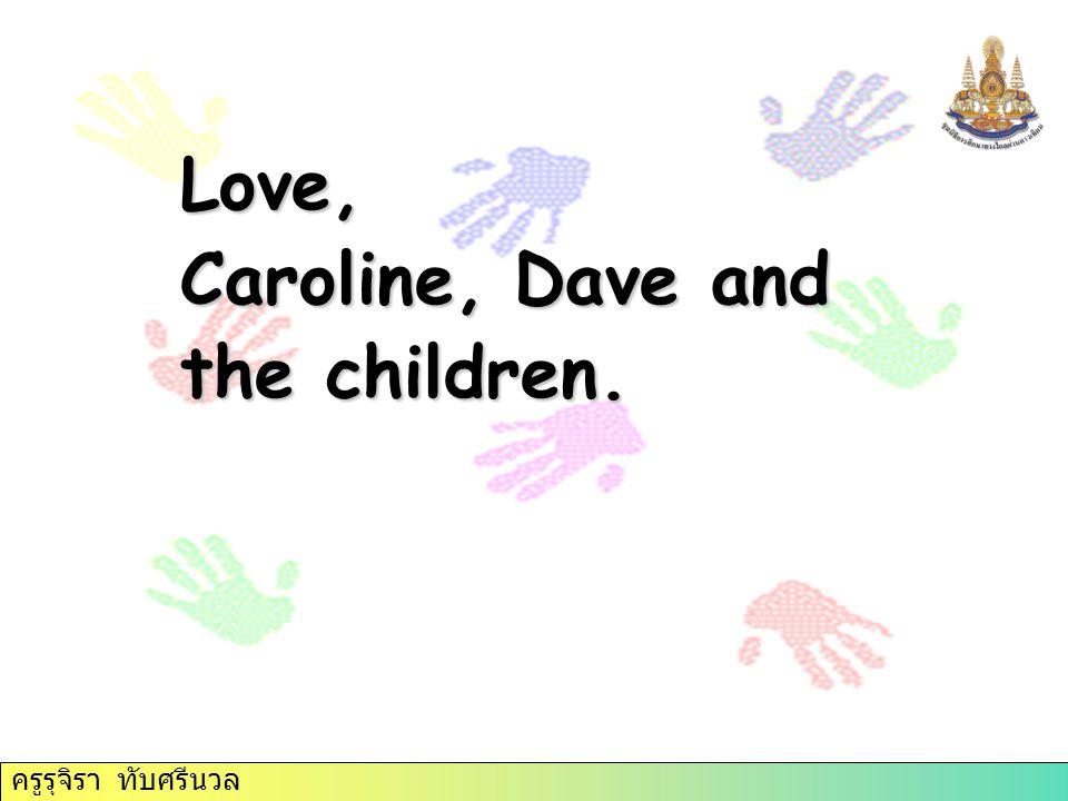 Love, Caroline, Dave and the children. ครูรุจิรา ทับศรีนวล