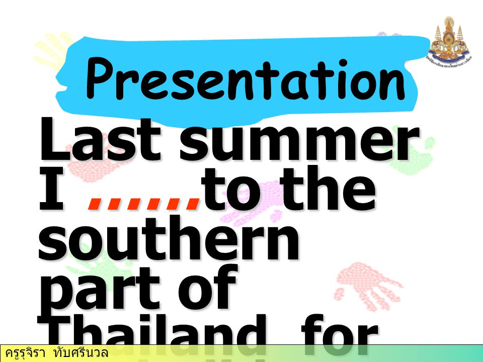 Last summer I ……to the southern part of Thailand for my holiday. Presentation ครูรุจิรา ทับศรีนวล