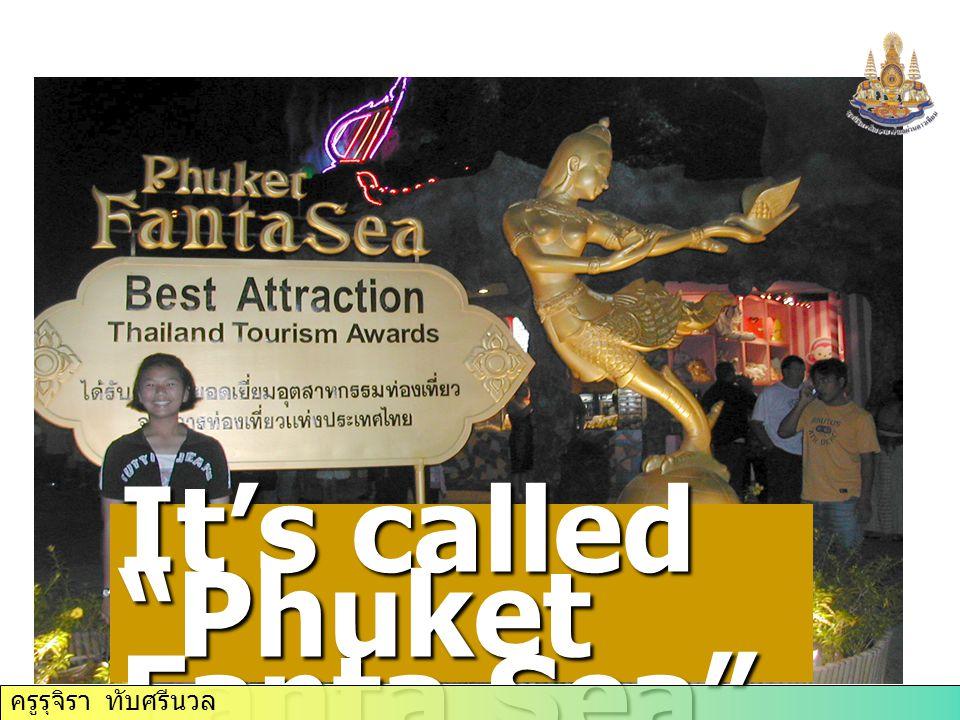 It's called Phuket Fanta Sea ครูรุจิรา ทับศรีนวล