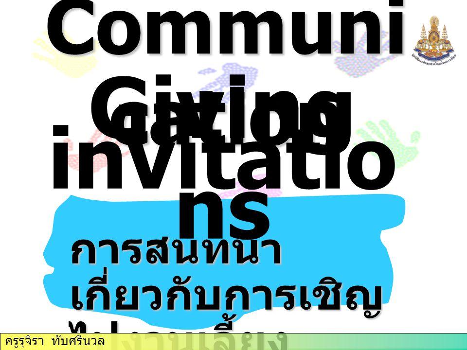 ครูรุจิรา ทับศรีนวล Communi cation Giving invitatio ns การสนทนา เกี่ยวกับการเชิญ ไปงานเลี้ยง ครูรุจิรา ทับศรีนวล
