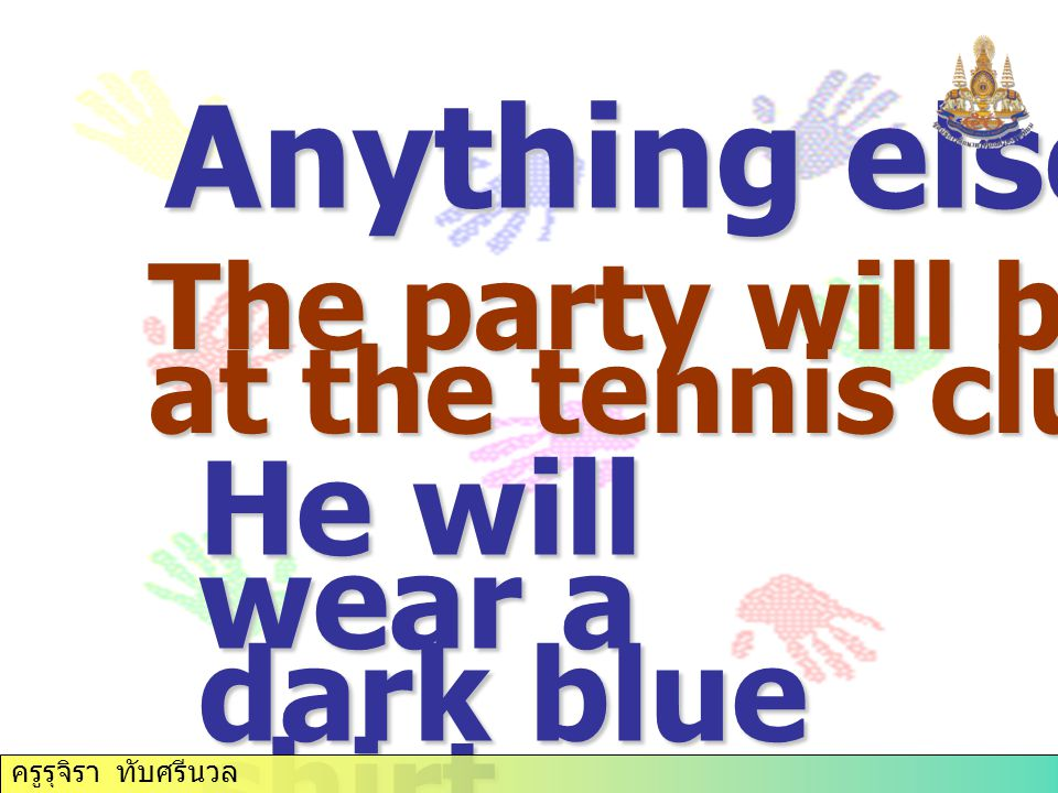 Anything else? The party will be held at the tennis club. He will wear a dark blue shirt. ครูรุจิรา ทับศรีนวล
