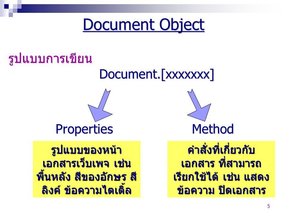 6 Properties document.bgcolor = red document.fgcolor = black document.linkcolor = blue document.alinkcolor = blue document.vlinkcolor = cyan document.location = เก็บ URL ของเว็บเพจ ปัจจุบัน document.form = เก็บฟอร์มอ๊อบเจ็กต์ document.images = เก็บชื่อรูปภาพที่ใช้ใน เว็บหน้าปัจจุบันเป็นลำดับ ๆ document.links = เก็บลิงค์เอาไว้เป็นลำดับ ๆ Document Object