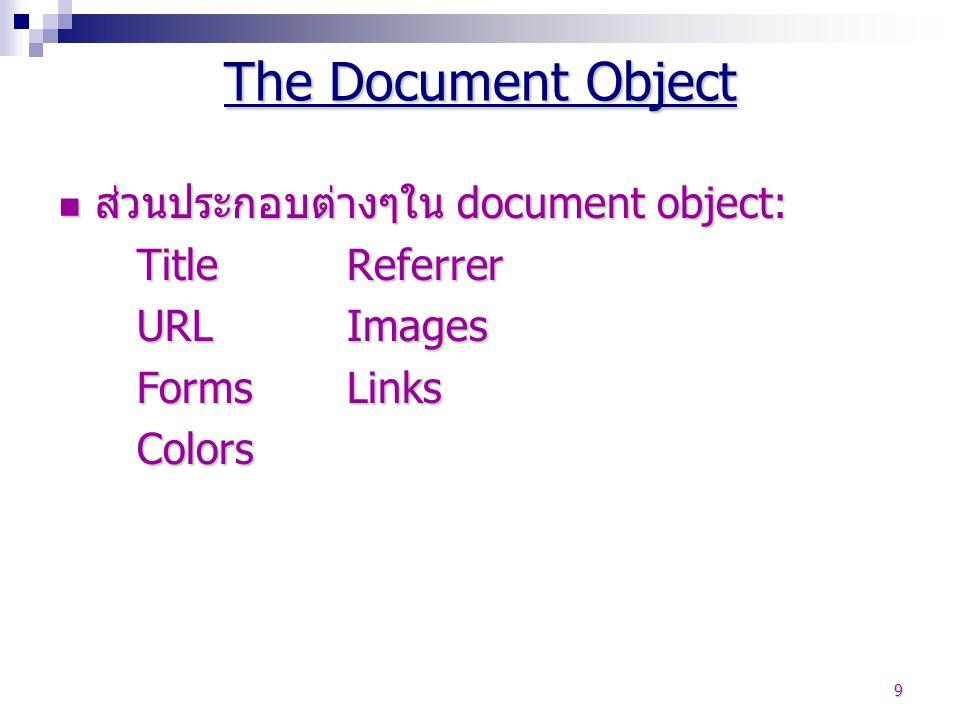 9 ส่วนประกอบต่างๆใน document object: ส่วนประกอบต่างๆใน document object: TitleReferrer URLImages FormsLinks Colors The Document Object