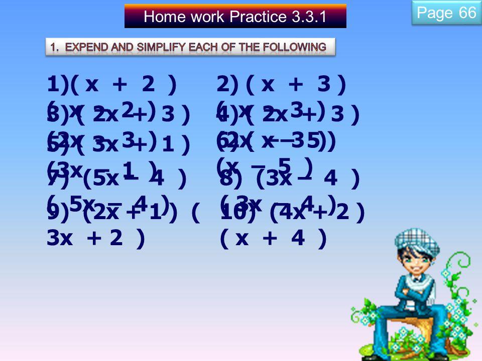 Home work Practice 3.3.1 1)( x + 2 ) ( x – 2 ) 3) ( 2x + 3 ) (2x – 3 ) 2) ( x + 3 ) ( x – 3 ) 4) ( 2x + 3 ) (2x – 3 ) 5) ( 3x + 1 ) (3x – 1 ) 6) ( x – 5 ) (x – 5 ) 7) (5x – 4 ) ( 5x – 4 ) 8) (3x – 4 ) ( 3x – 4 ) 9) (2x + 1 ) ( 3x + 2 ) 10) (4x + 2 ) ( x + 4 ) Page 66