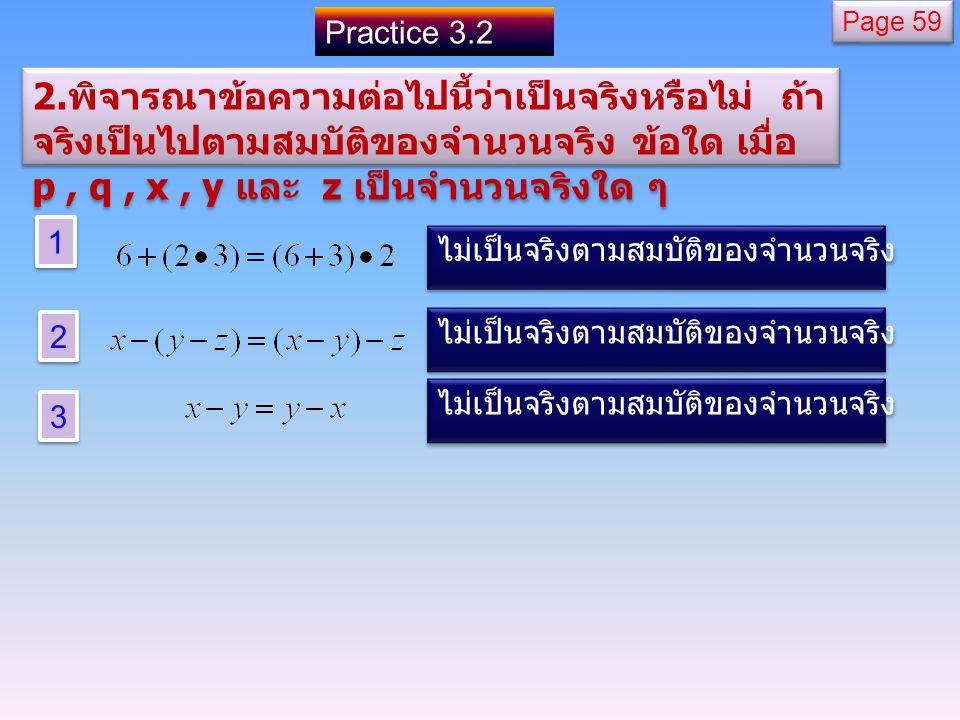 Practice 3.2 1 1 2 2 3 3 ไม่เป็นจริงตามสมบัติของจำนวนจริง 2. พิจารณาข้อความต่อไปนี้ว่าเป็นจริงหรือไม่ ถ้า จริงเป็นไปตามสมบัติของจำนวนจริง ข้อใด เมื่อ