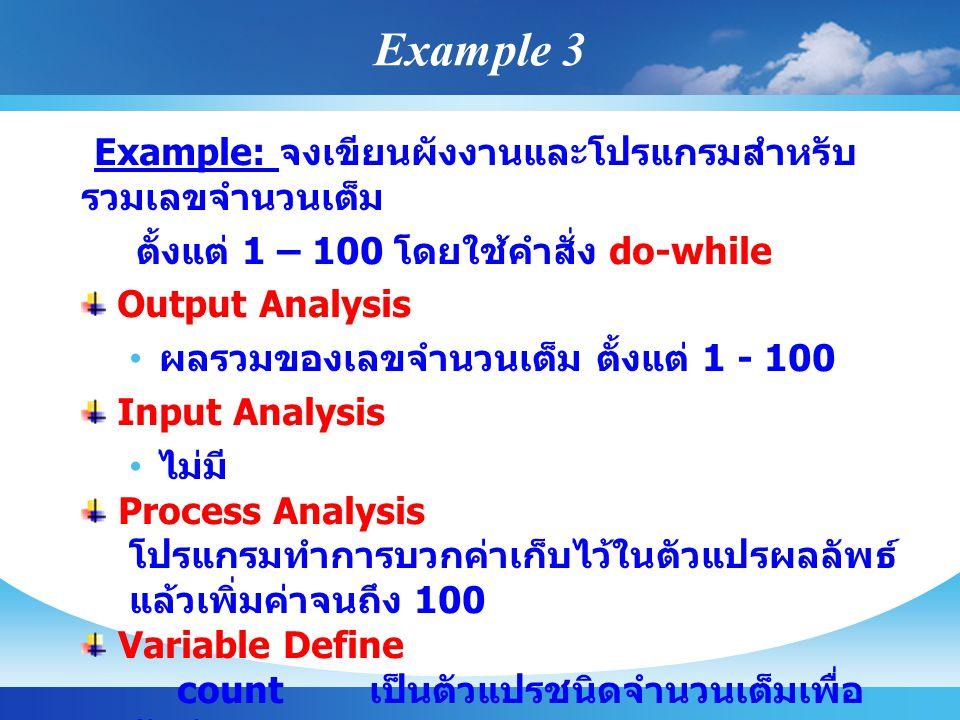 Example: จงเขียนผังงานและโปรแกรมสำหรับ รวมเลขจำนวนเต็ม ตั้งแต่ 1 – 100 โดยใช้คำสั่ง do-while Output Analysis ผลรวมของเลขจำนวนเต็ม ตั้งแต่ 1 - 100 Inpu