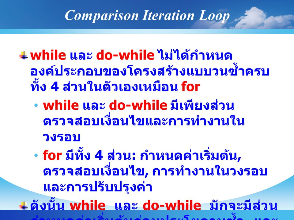 Comparison Iteration Loop while และ do-while ไม่ได้กำหนด องค์ประกอบของโครงสร้างแบบวนซ้ำครบ ทั้ง 4 ส่วนในตัวเองเหมือน for while และ do-while มีเพียงส่ว