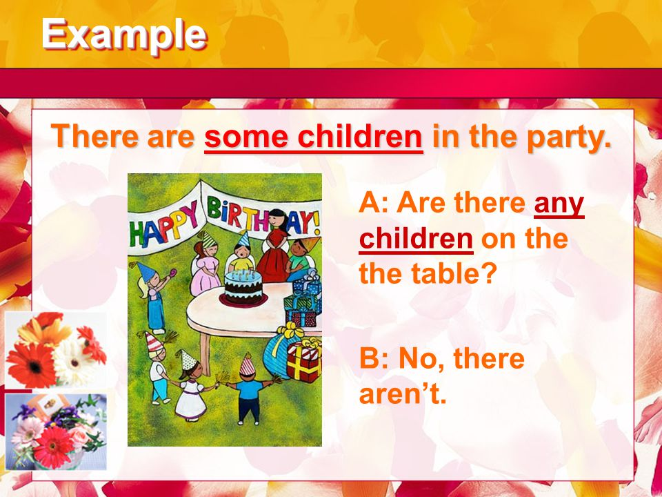 ExampleExample There are some children in the party. A: Are there any children on the the table? B: No, there aren't.