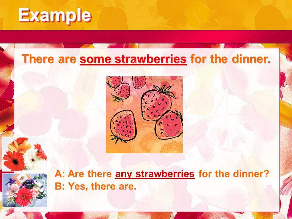 ExampleExample There are some strawberries for the dinner. A: Are there any strawberries for the dinner? B: Yes, there are.