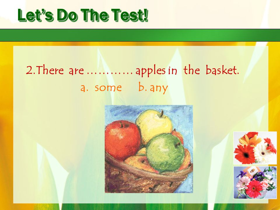 Let's Do The Test! 2.There are ………… apples in the basket. a. some b. any