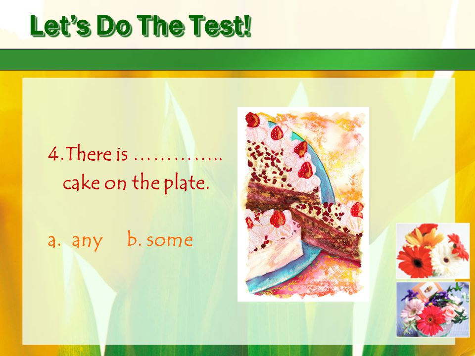 Let's Do The Test! 4.There is ………….. cake on the plate. a. any b. some