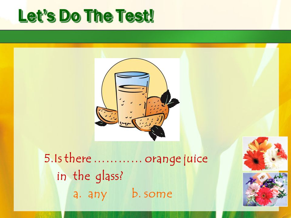 Let's Do The Test! 5.Is there ………… orange juice in the glass? a. any b. some