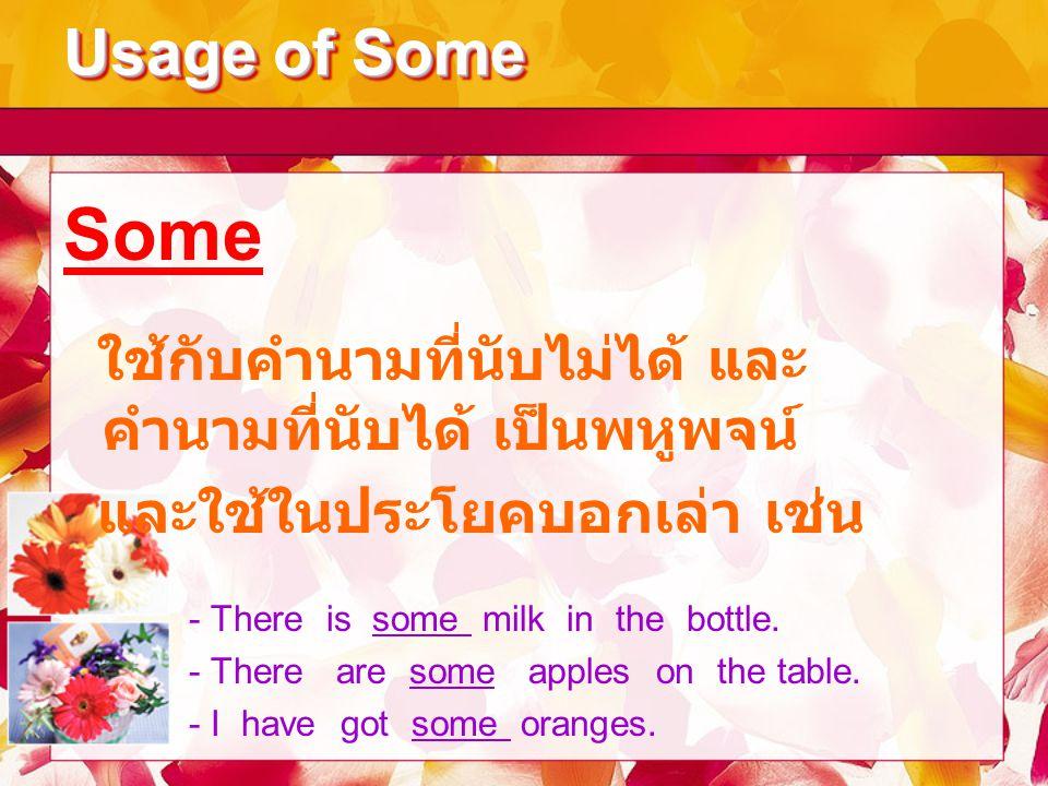 Usage of Some Some ใช้กับคำนามที่นับไม่ได้ และ คำนามที่นับได้ เป็นพหูพจน์ และใช้ในประโยคบอกเล่า เช่น - There is some milk in the bottle. - There are s