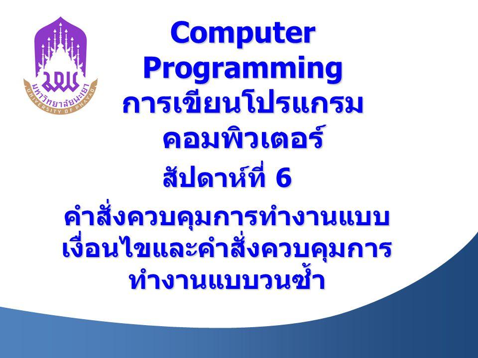Computer Programming การเขียนโปรแกรม คอมพิวเตอร์ สัปดาห์ที่ 6 คำสั่งควบคุมการทำงานแบบ เงื่อนไขและคำสั่งควบคุมการ ทำงานแบบวนซ้ำ