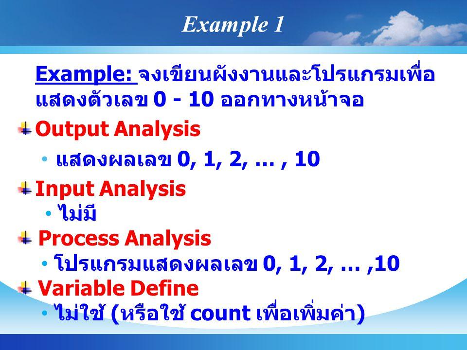 Example 1 Example: จงเขียนผังงานและโปรแกรมเพื่อ แสดงตัวเลข 0 - 10 ออกทางหน้าจอ Output Analysis แสดงผลเลข 0, 1, 2, …, 10 Input Analysis ไม่มี Process Analysis โปรแกรมแสดงผลเลข 0, 1, 2, …,10 Variable Define ไม่ใช้ ( หรือใช้ count เพื่อเพิ่มค่า )