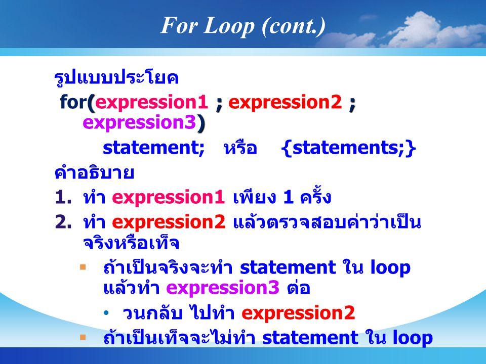 รูปแบบประโยค ( ; ; ) for(expression1 ; expression2 ; expression3) statement; หรือ {statements;} คำอธิบาย   ทำ expression1 เพียง 1 ครั้ง   ทำ expression2 แล้วตรวจสอบค่าว่าเป็น จริงหรือเท็จ   ถ้าเป็นจริงจะทำ statement ใน loop แล้วทำ expression3 ต่อ วนกลับ ไปทำ expression2   ถ้าเป็นเท็จจะไม่ทำ statement ใน loop For Loop (cont.)
