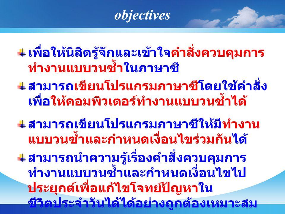 objectives เพื่อให้นิสิตรู้จักและเข้าใจคำสั่งควบคุมการ ทำงานแบบวนซ้ำในภาษาซี สามารถเขียนโปรแกรมภาษาซีโดยใช้คำสั่ง เพื่อให้คอมพิวเตอร์ทำงานแบบวนซ้ำได้ สามารถเขียนโปรแกรมภาษาซีให้มีทำงาน แบบวนซ้ำและกำหนดเงื่อนไขร่วมกันได้ สามารถนำความรู้เรื่องคำสั่งควบคุมการ ทำงานแบบวนซ้ำและกำหนดเงื่อนไขไป ประยุกต์เพื่อแก้ไขโจทย์ปัญหาใน ชีวิตประจำวันได้ได้อย่างถูกต้องเหมาะสม
