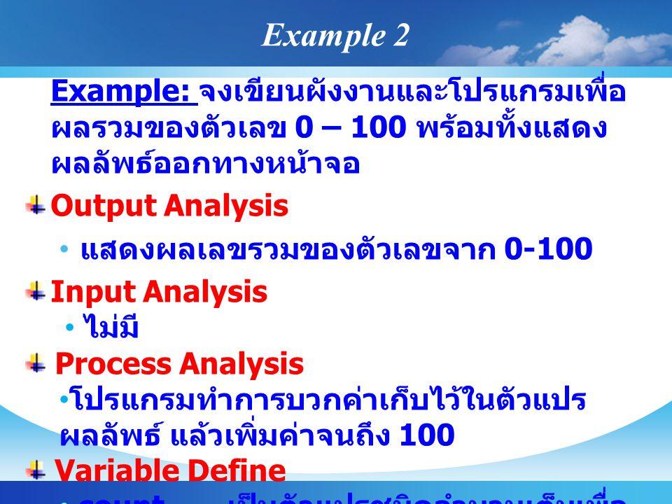 Example 2 Example: จงเขียนผังงานและโปรแกรมเพื่อ ผลรวมของตัวเลข 0 – 100 พร้อมทั้งแสดง ผลลัพธ์ออกทางหน้าจอ Output Analysis แสดงผลเลขรวมของตัวเลขจาก 0-100 Input Analysis ไม่มี Process Analysis โปรแกรมทำการบวกค่าเก็บไว้ในตัวแปร ผลลัพธ์ แล้วเพิ่มค่าจนถึง 100 Variable Define count เป็นตัวแปรชนิดจำนวนเต็มเพื่อ นับจำนวน sum เป็นจำนวนเต็มเพื่อเก็บค่าผลรวม
