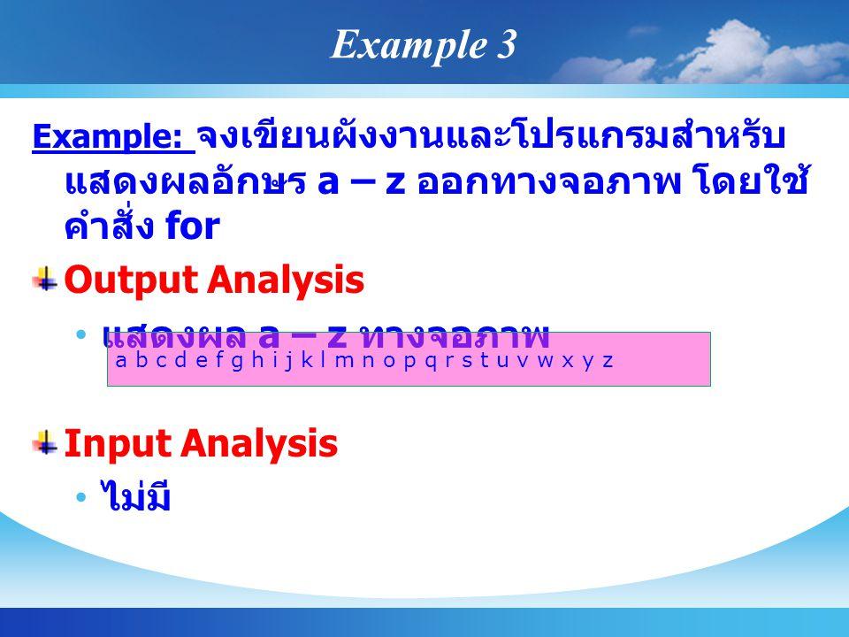Example: จงเขียนผังงานและโปรแกรมสำหรับ แสดงผลอักษร a – z ออกทางจอภาพ โดยใช้ คำสั่ง for Output Analysis แสดงผล a – z ทางจอภาพ Input Analysis ไม่มี a b c d e f g h i j k l m n o p q r s t u v w x y z Example 3