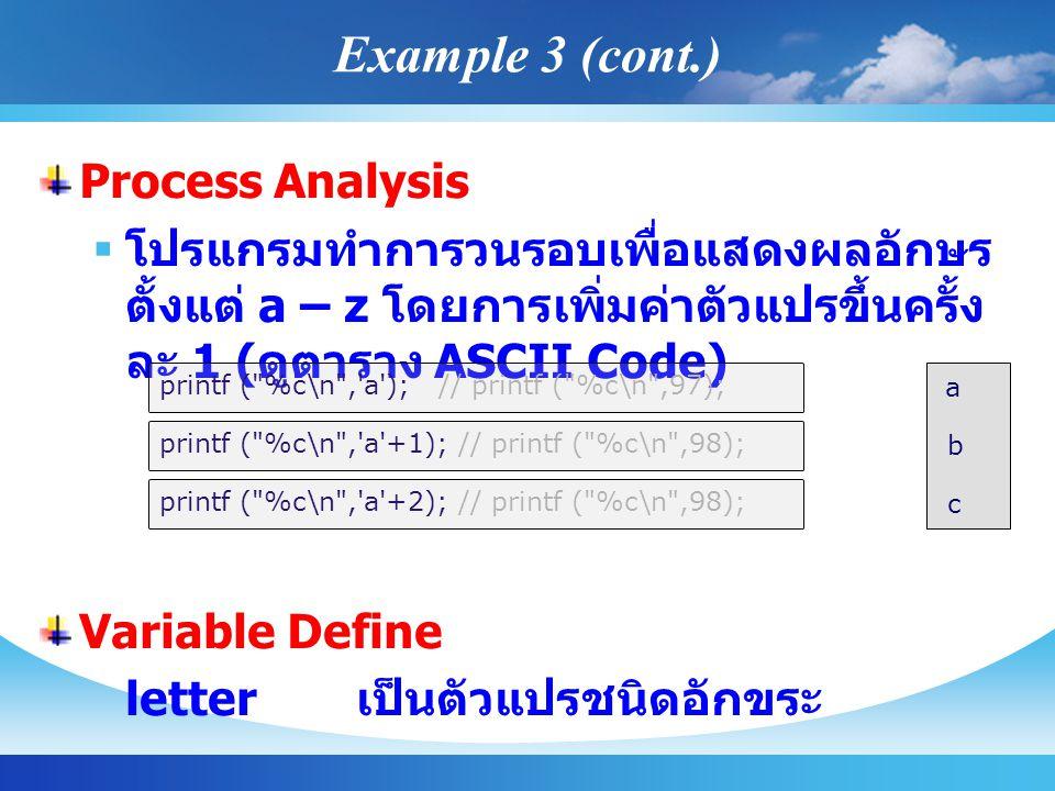 Process Analysis  โปรแกรมทำการวนรอบเพื่อแสดงผลอักษร ตั้งแต่ a – z โดยการเพิ่มค่าตัวแปรขึ้นครั้ง ละ 1 ( ดูตาราง ASCII Code) Variable Define letter เป็นตัวแปรชนิดอักขระ printf ( %c\n , a ); // printf ( %c\n ,97); printf ( %c\n , a +1); // printf ( %c\n ,98); printf ( %c\n , a +2); // printf ( %c\n ,98); a b c Example 3 (cont.)
