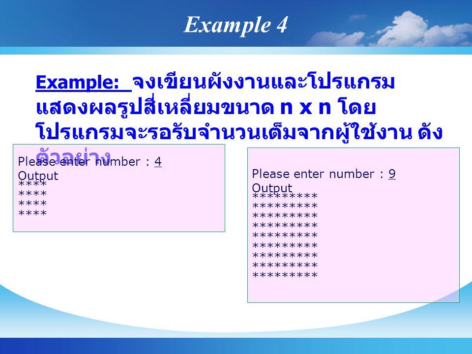 Example: จงเขียนผังงานและโปรแกรม แสดงผลรูปสี่เหลี่ยมขนาด n x n โดย โปรแกรมจะรอรับจำนวนเต็มจากผู้ใช้งาน ดัง ตัวอย่าง Please enter number : 4 Output **** Please enter number : 9 Output ********* Example 4