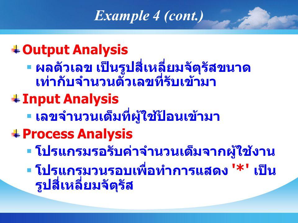 Output Analysis  ผลตัวเลข เป็นรูปสี่เหลี่ยมจัตุรัสขนาด เท่ากับจำนวนตัวเลขที่รับเข้ามา Input Analysis  เลขจำนวนเต็มที่ผู้ใช้ป้อนเข้ามา Process Analysis  โปรแกรมรอรับค่าจำนวนเต็มจากผู้ใช้งาน  โปรแกรมวนรอบเพื่อทำการแสดง * เป็น รูปสี่เหลี่ยมจัตุรัส Example 4 (cont.)
