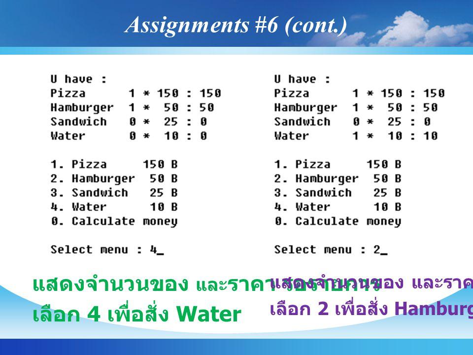 แสดงจำนวนของ และ ราคา รอรายการ เลือก 4 เพื่อสั่ง Water แสดงจำนวนของ และราคา รอรายการ เลือก 2 เพื่อสั่ง Hamburger เพิ่ม Assignments #6 (cont.)
