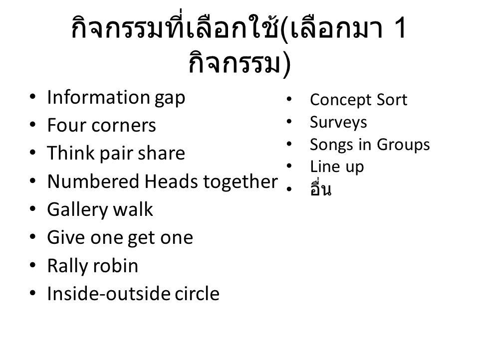 กิจกรรมที่เลือกใช้ ( เลือกมา 1 กิจกรรม ) Information gap Four corners Think pair share Numbered Heads together Gallery walk Give one get one Rally robin Inside-outside circle Concept Sort Surveys Songs in Groups Line up อื่น
