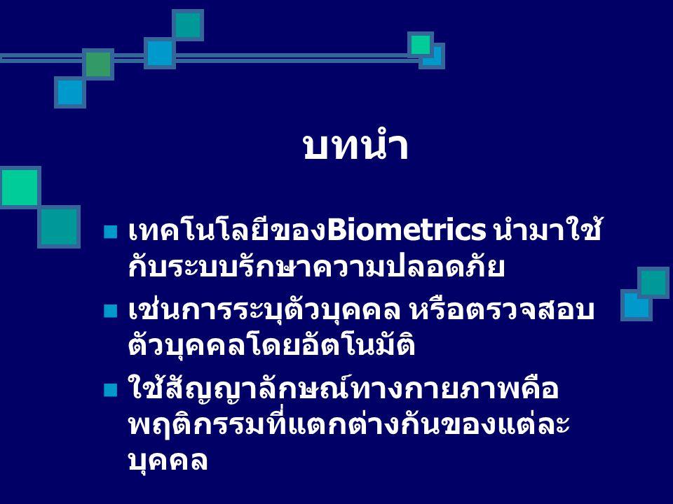บทนำ เทคโนโลยีของ Biometrics นำมาใช้ กับระบบรักษาความปลอดภัย เช่นการระบุตัวบุคคล หรือตรวจสอบ ตัวบุคคลโดยอัตโนมัติ ใช้สัญญาลักษณ์ทางกายภาพคือ พฤติกรรมที่แตกต่างกันของแต่ละ บุคคล