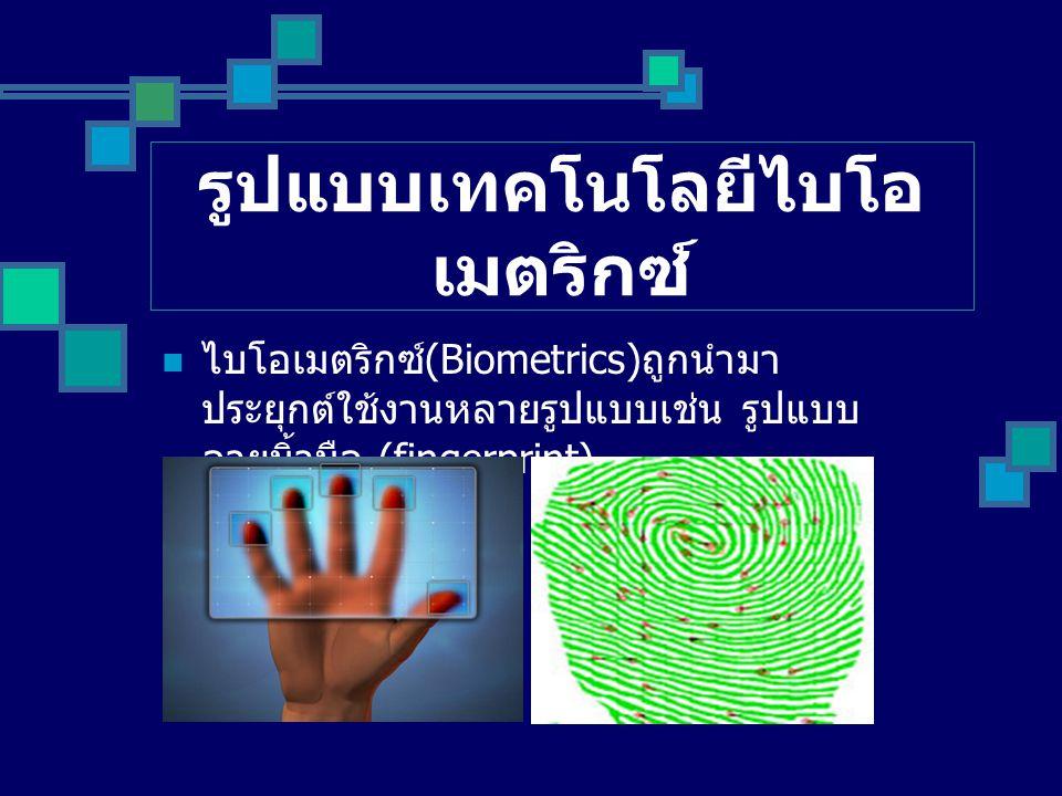 รูปแบบเทคโนโลยีไบโอ เมตริกซ์ ไบโอเมตริกซ์ (Biometrics) ถูกนำมา ประยุกต์ใช้งานหลายรูปแบบเช่น รูปแบบ ลายนิ้วมือ (fingerprint)