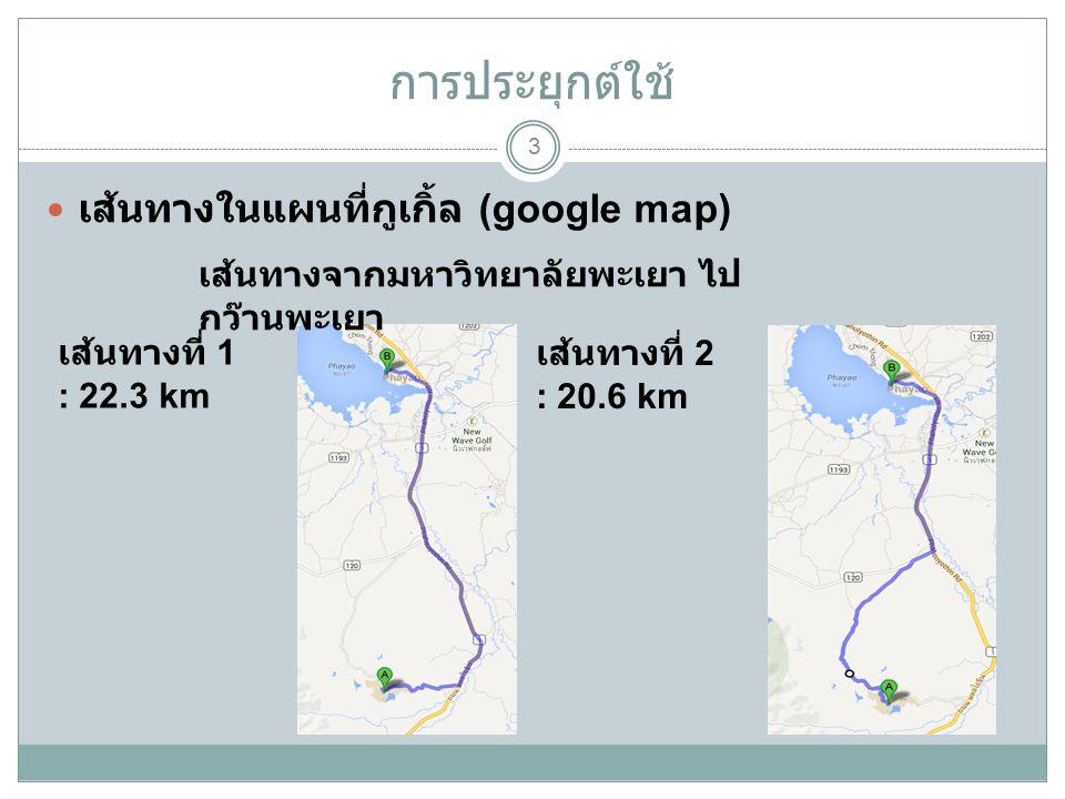 การประยุกต์ใช้ 3 เส้นทางในแผนที่กูเกิ้ล (google map) เส้นทางที่ 1 : 22.3 km เส้นทางจากมหาวิทยาลัยพะเยา ไป กว๊านพะเยา เส้นทางที่ 2 : 20.6 km