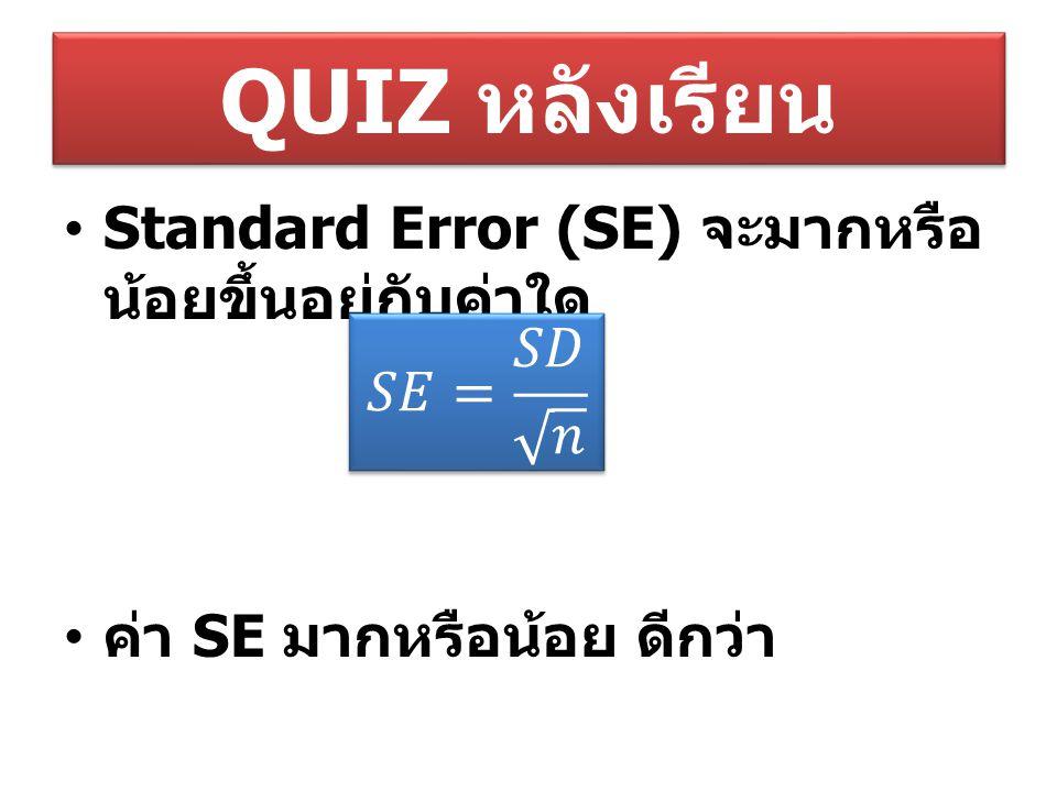 QUIZ หลังเรียน Standard Error (SE) จะมากหรือ น้อยขึ้นอยู่กับค่าใด ค่า SE มากหรือน้อย ดีกว่า