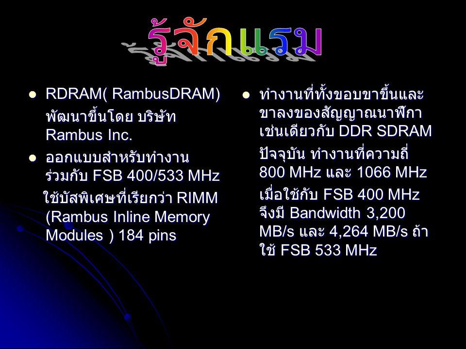 Rambus DRAM (RDRAM) Rambus DRAM (RDRAM) เป็นเครื่องหมายการค้าของบริษัท RAMBUS Inc.