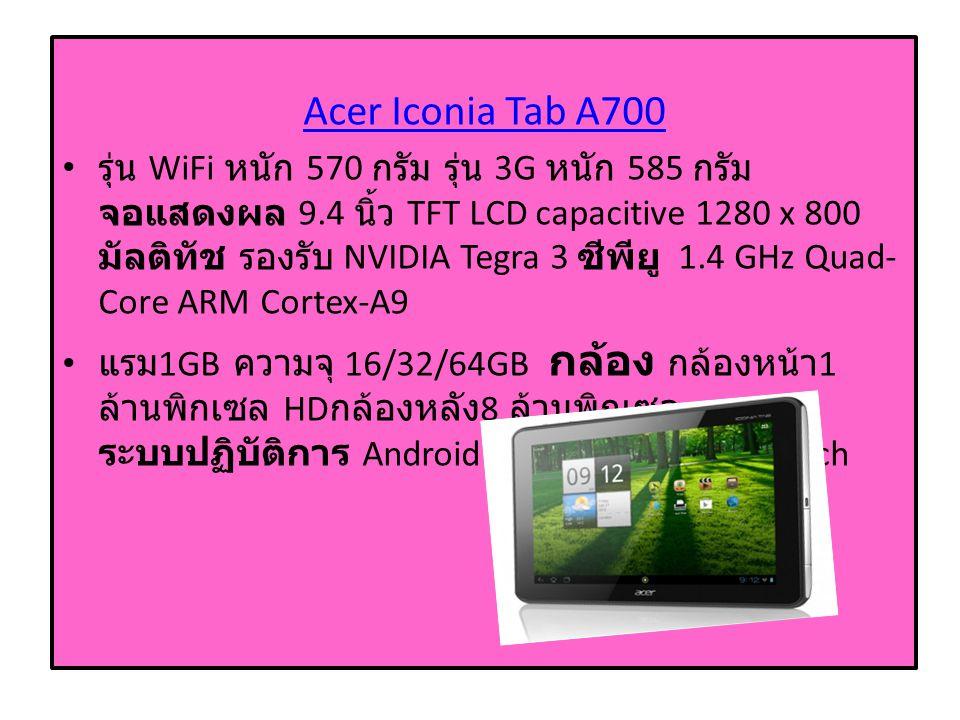 Acer Iconia Tab A700 รุ่น WiFi หนัก 570 กรัม รุ่น 3G หนัก 585 กรัม จอแสดงผล 9.4 นิ้ว TFT LCD capacitive 1280 x 800 มัลติทัช รองรับ NVIDIA Tegra 3 ซีพียู 1.4 GHz Quad- Core ARM Cortex-A9 แรม 1GB ความจุ 16/32/64GB กล้อง กล้องหน้า 1 ล้านพิกเซล HD กล้องหลัง 8 ล้านพิกเซล ระบบปฏิบัติการ Android 4.0 Ice Cream Sandwich
