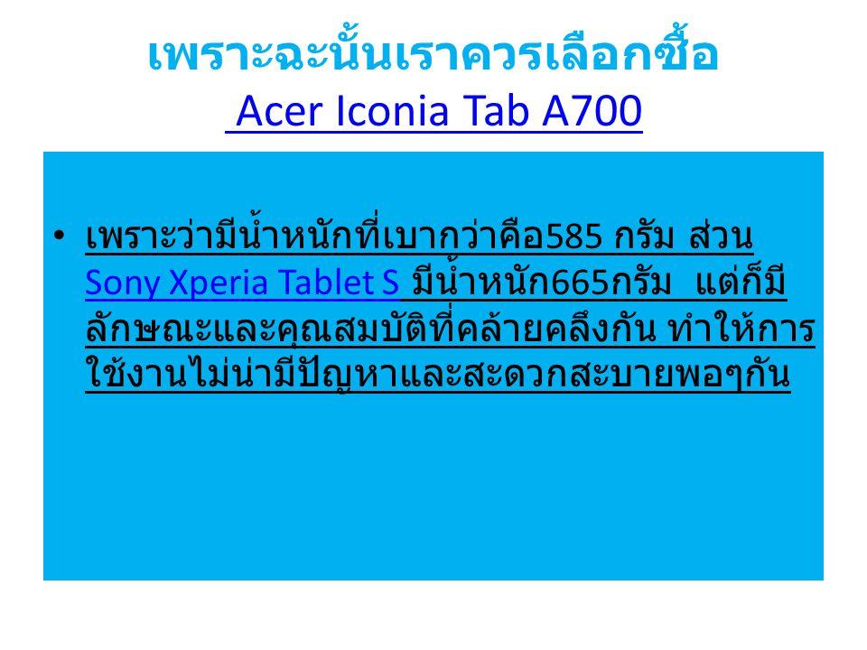 เพราะฉะนั้นเราควรเลือกซื้อ Acer Iconia Tab A700 Acer Iconia Tab A700 เพราะว่ามีน้ำหนักที่เบากว่าคือ 585 กรัม ส่วน Sony Xperia Tablet S มีน้ำหนัก 665 กรัม แต่ก็มี ลักษณะและคุณสมบัติที่คล้ายคลึงกัน ทำให้การ ใช้งานไม่น่ามีปัญหาและสะดวกสะบายพอๆกัน Sony Xperia Tablet S