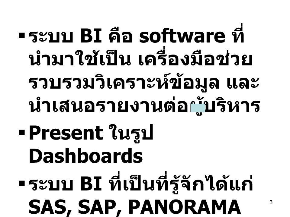 3  ระบบ BI คือ software ที่ นำมาใช้เป็น เครื่องมือช่วย รวบรวมวิเคราะห์ข้อมูล และ นำเสนอรายงานต่อผู้บริหาร  Present ในรูป Dashboards  ระบบ BI ที่เป็