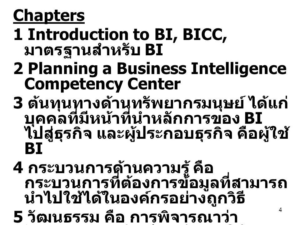 5 แนวคิดเกี่ยวกับ Business Intelligence Competency Center (BICC) BICC เป็นทีมงานที่สร้างขึ้นระหว่าง แผนกในองค์กรโดยมีงาน บทบาท และหน้าที่ในการส่งเสริมการ ประยุกต์ใช้หลักการ BI ในองค์กร BICC ทำให้องค์กรเกิดความร่วมมือ ลดความซ้ำซ้อน และเพิ่มประสิทธิภาพ ในองค์กร นอกจากนั้น BICC ช่วยให้ ข้อมูลถูกแบ่งปันอย่างทั่งถึงตลอด องค์กร เพื่อที่จะทำให้ทุกคนในองค์กร ประสบความสำเร็จ BICC ทำให้เกิดการเคลื่อนย้ายของ ความรู้ในองค์กร และช่วยเพิ่มความ ชำนาญในการวิเคราะห์ข้อมูลซึ่งทำให้ ธุรกิจดำเนินไปตามเป้าหมาย