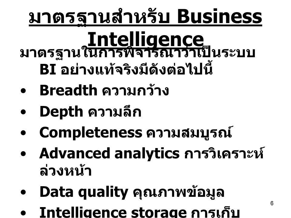 6 มาตรฐานสำหรับ Business Intelligence มาตรฐานในการพิจารณาว่าเป็นระบบ BI อย่างแท้จริงมีดังต่อไปนี้ Breadth ความกว้าง Depth ความลึก Completeness ความสมบ