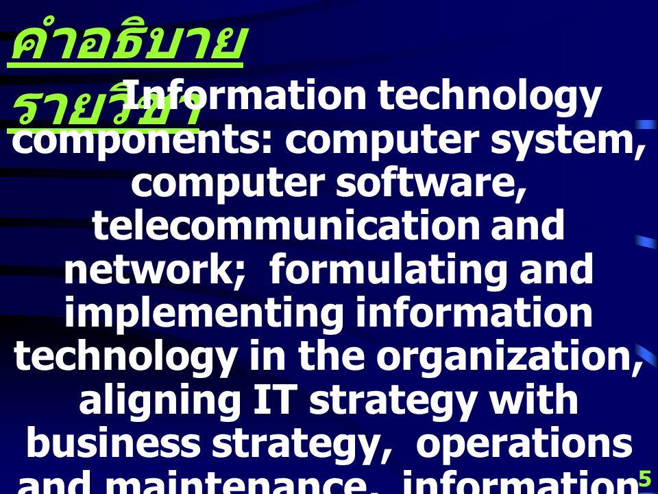 4 คำอธิบาย รายวิชา ส่วนประกอบเทคโนโลยี สารสนเทศ ระบบ คอมพิวเตอร์ ซอฟต์แวร์ คอมพิวเตอร์ โทรคมนาคมและ ข่ายงาน การทำให้เกิดขึ้นและการใช้ เทคโนโลยีสารสนเทศในองค์กร การ ปรับกลยุทธ์เทคโนโลยีสารสนเทศให้ เข้ากับกลยุทธ์ทางธุรกิจ การ ดำเนินการและการบำรุงรักษา สารสนเทศ สถาปัตยกรรมและ วิสัยทัศน์ทางสารสนเทศ การ วางแผนระบบสารสนเทศ การจัดการ เชิงธุรกิจเกี่ยวกับเทคโนโลยี สารสนเทศ การจัดการสารสนเทศ ในอนาคต