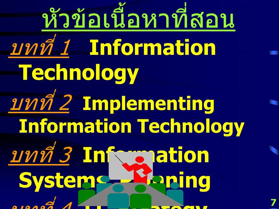 7 หัวข้อเนื้อหาที่สอน บทที่ 1 Information Technology บทที่ 2 Implementing Information Technology บทที่ 3 Information Systems Planning บทที่ 4 IT Strategy Planning