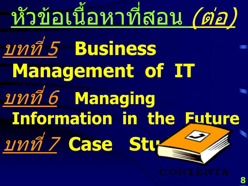 8 หัวข้อเนื้อหาที่สอน ( ต่อ ) บทที่ 5 Business Management of IT บทที่ 6 Managing Information in the Future บทที่ 7 Case Study