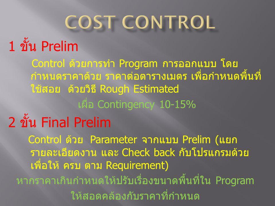 1 ขั้น Prelim Control ด้วยการทำ Program การออกแบบ โดย กำหนดราคาด้วย ราคาต่อตารางเมตร เพื่อกำหนดพื้นที่ ใช้สอย ด้วยวิธี Rough Estimated เผื่อ Contingency 10-15% 2 ขั้น Final Prelim Control ด้วย Parameter จากแบบ Prelim (แยก รายละเอียดงาน และ Check back กับโปรแกรมด้วย เพื่อให้ ครบ ตาม Requirement) หากราคาเกินกำหนดให้ปรับเรื่องขนาดพื้นที่ใน Program ให้สอดคล้องกับราคาที่กำหนด