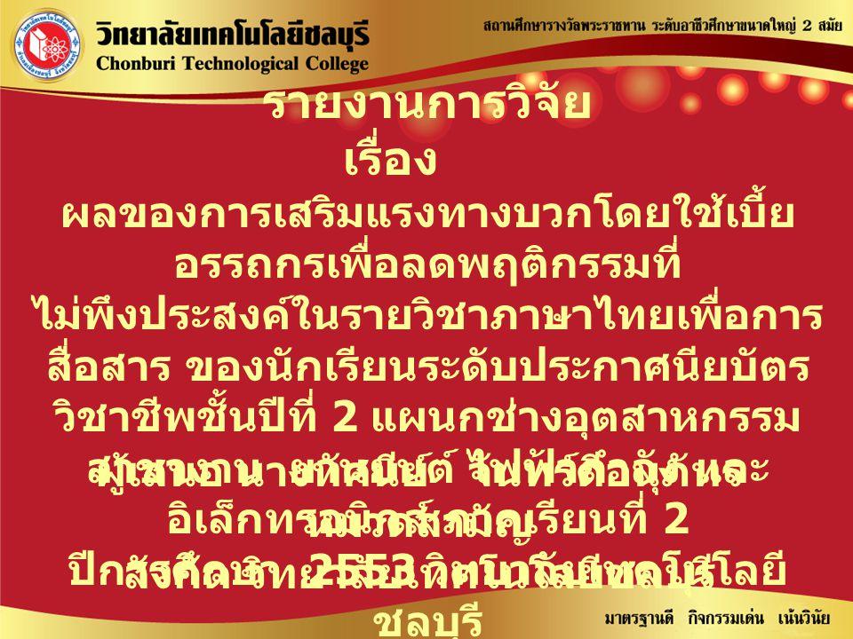รายงานการวิจัย เรื่อง ผลของการเสริมแรงทางบวกโดยใช้เบี้ย อรรถกรเพื่อลดพฤติกรรมที่ ไม่พึงประสงค์ในรายวิชาภาษาไทยเพื่อการ สื่อสาร ของนักเรียนระดับประกาศน