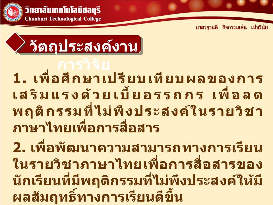 วัตถุประสงค์งาน การวิจัย 1. เพื่อศึกษาเปรียบเทียบผลของการ เสริมแรงด้วยเบี้ยอรรถกร เพื่อลด พฤติกรรมที่ไม่พึงประสงค์ในรายวิชา ภาษาไทยเพื่อการสื่อสาร 2.