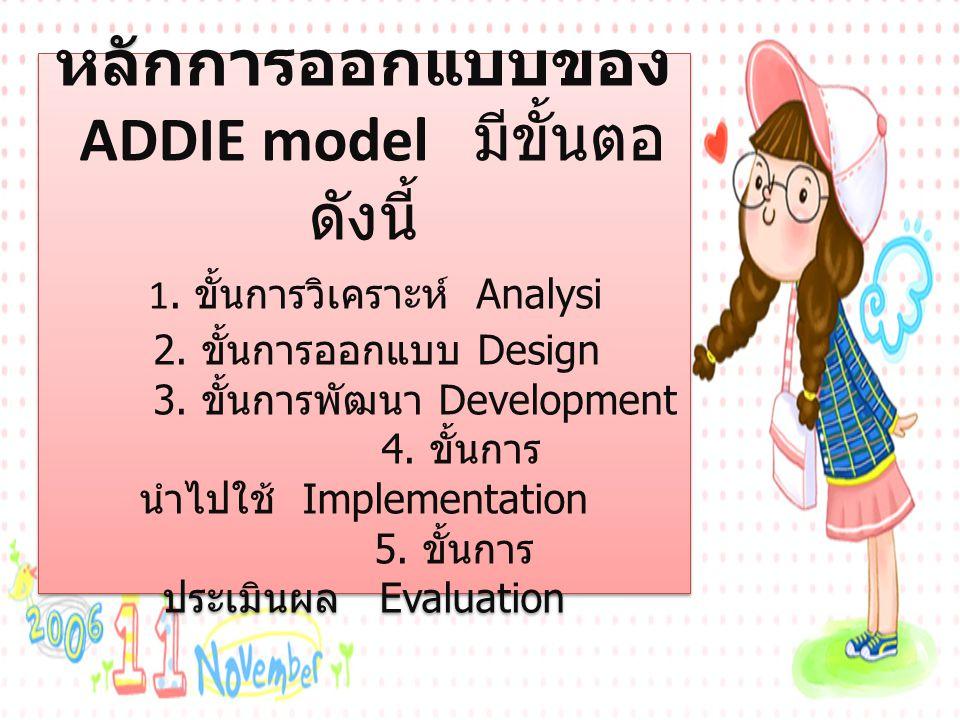 หลักการออกแบบของ ADDIE model มีขั้นตอ ดังนี้ 1. ขั้นการวิเคราะห์ Analysi 2. ขั้นการออกแบบ Design 3. ขั้นการพัฒนา Development 4. ขั้นการ นำไปใช้ Implem
