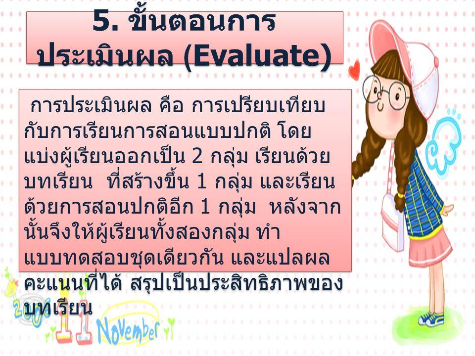 5. ขั้นตอนการ ประเมินผล (Evaluate) การประเมินผล คือ การเปรียบเทียบ กับการเรียนการสอนแบบปกติ โดย แบ่งผู้เรียนออกเป็น 2 กลุ่ม เรียนด้วย บทเรียน ที่สร้าง