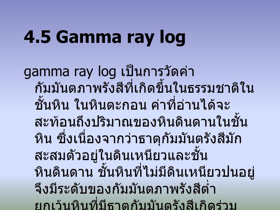 เนื่องจากรังสีแกมมาสามารถผ่าน ท่อกรุ (casing) ได้ ดังนั้น gamma ray log จึง สามารถวัดได้ทั้งในหลุมแบบ open hole และ cased hole ในบางครั้ง gamma ray log ถูกใช้ทดแทน SP log ในหลุมที่เจาะด้วย salt mud, air หรือ oil-based mud