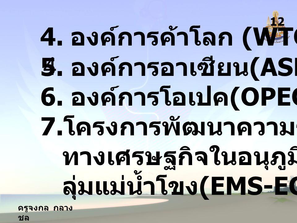 ครูจงกล กลาง ชล 12 4.4.4. องค์การค้าโลก (WTO) 5. องค์การอาเซียน (ASEAN) 6.